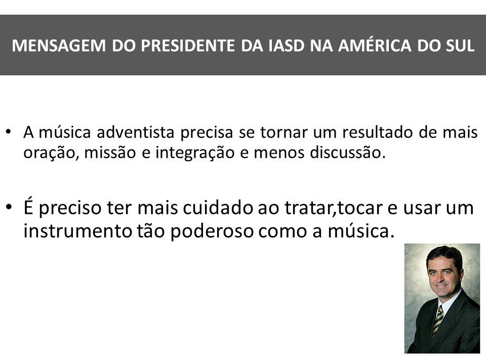 MENSAGEM DO PRESIDENTE DA IASD NA AMÉRICA DO SUL A música adventista precisa se tornar um resultado de mais oração, missão e integração e menos discus