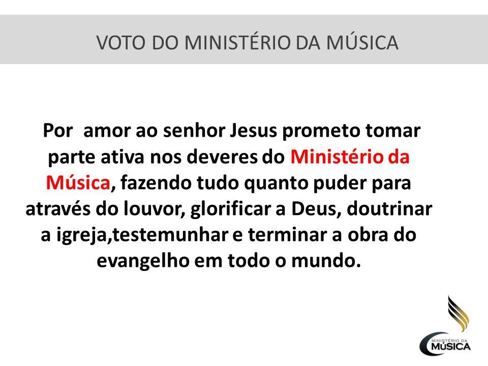 VOTO DO MINISTÉRIO DA MÚSICA Por amor ao senhor Jesus prometo tomar parte ativa nos deveres do Ministério da Música, fazendo tudo quanto puder para at