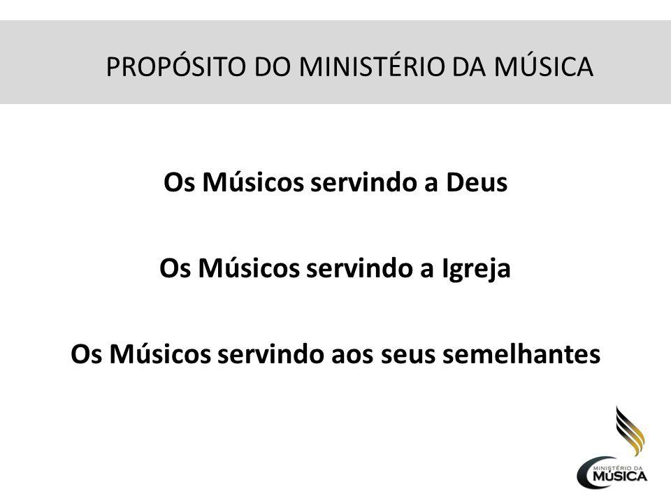 PROPÓSITO DO MINISTÉRIO DA MÚSICA Os Músicos servindo a Deus Os Músicos servindo a Igreja Os Músicos servindo aos seus semelhantes