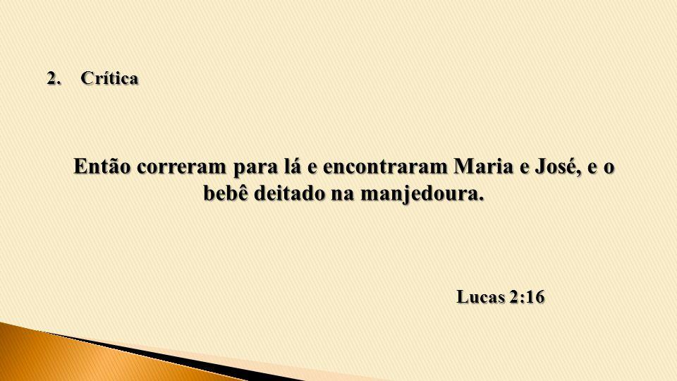 Então correram para lá e encontraram Maria e José, e o bebê deitado na manjedoura. Lucas 2:16 2.Crítica
