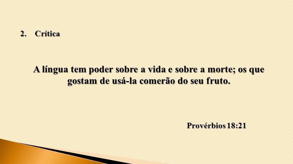 A língua tem poder sobre a vida e sobre a morte; os que gostam de usá-la comerão do seu fruto. Provérbios 18:21 2.Crítica