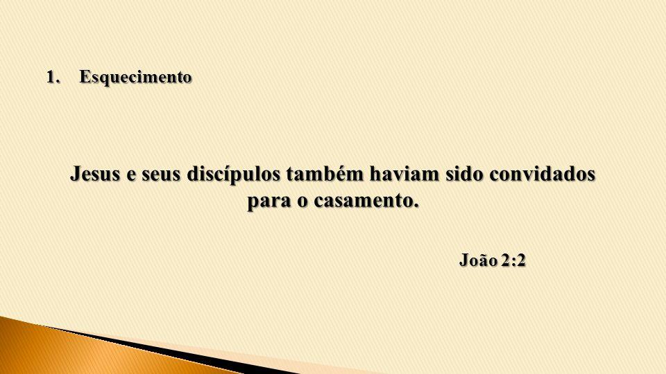 Jesus e seus discípulos também haviam sido convidados para o casamento. João 2:2 1.Esquecimento