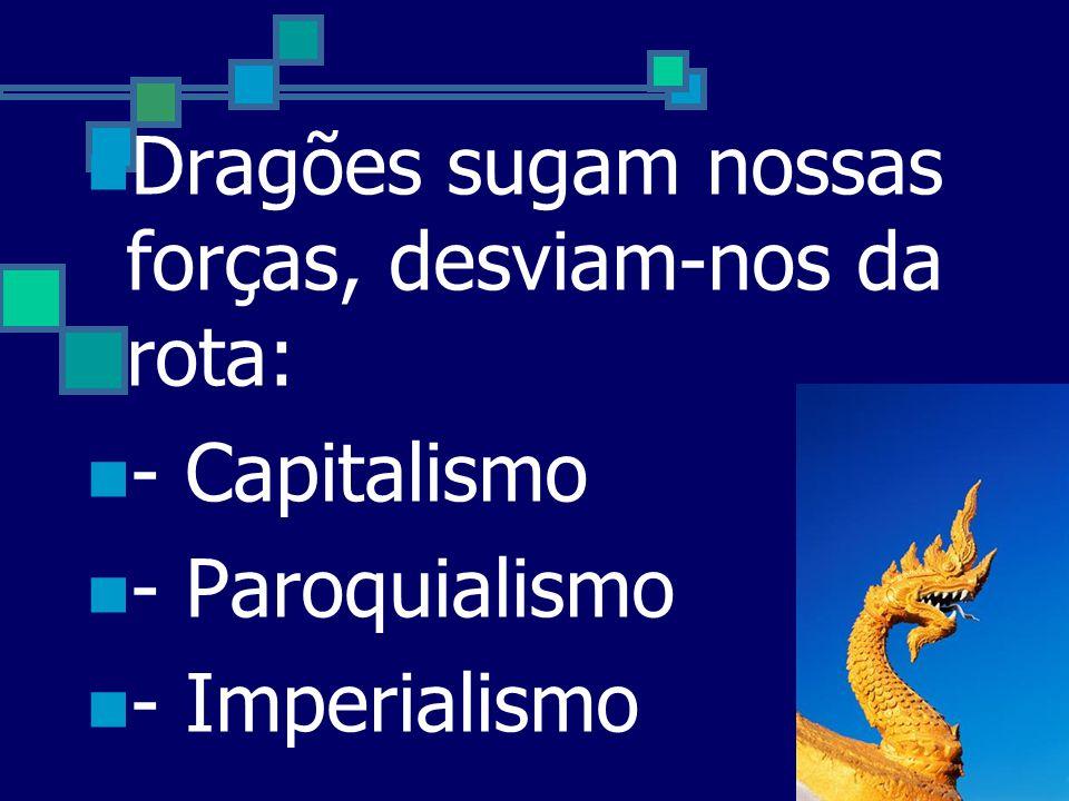Dragões sugam nossas forças, desviam-nos da rota: - Capitalismo - Paroquialismo - Imperialismo