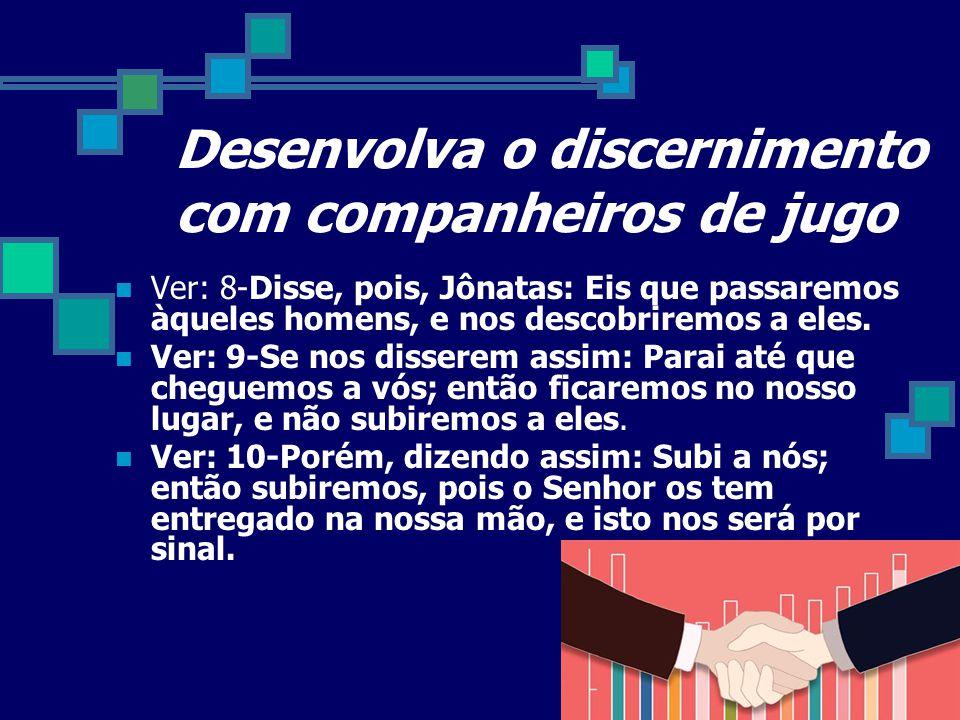 Desenvolva o discernimento com companheiros de jugo Ver: 8-Disse, pois, Jônatas: Eis que passaremos àqueles homens, e nos descobriremos a eles. Ver: 9