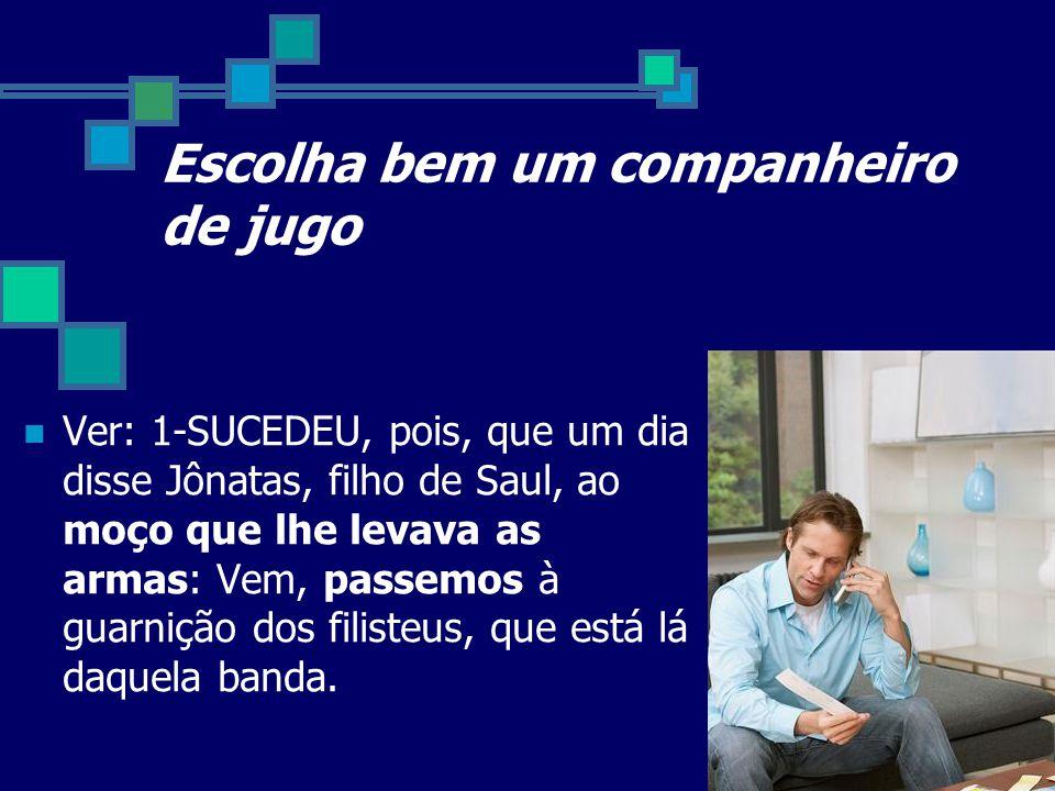 Escolha bem um companheiro de jugo Ver: 1-SUCEDEU, pois, que um dia disse Jônatas, filho de Saul, ao moço que lhe levava as armas: Vem, passemos à gua