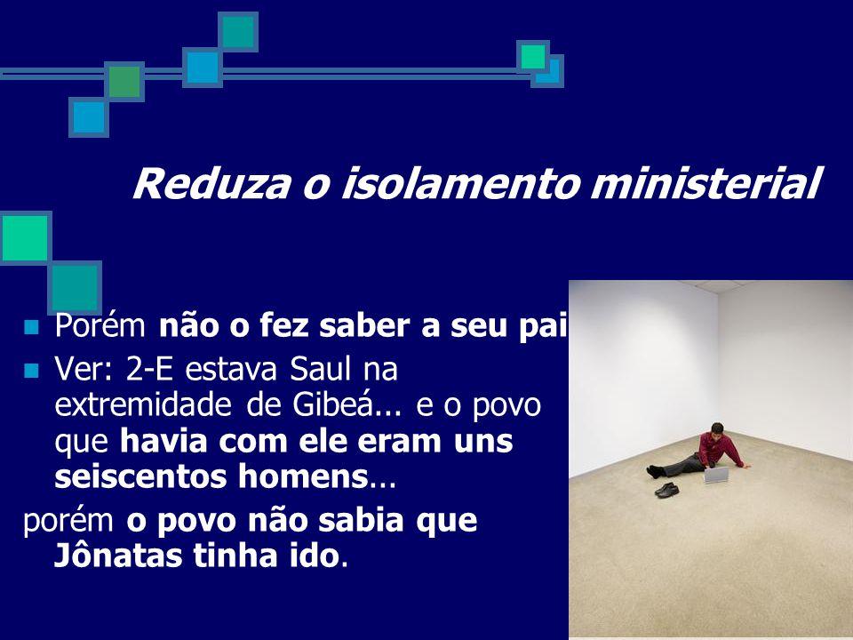 Reduza o isolamento ministerial Porém não o fez saber a seu pai. Ver: 2-E estava Saul na extremidade de Gibeá... e o povo que havia com ele eram uns s