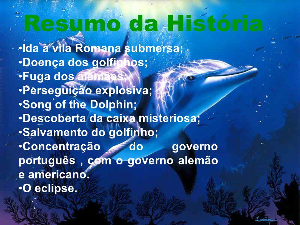 Resumo da História Ida à vila Romana submersa; Doença dos golfinhos; Fuga dos alemães; Perseguição explosiva; Song of the Dolphin; Descoberta da caixa misteriosa; Salvamento do golfinho; Concentração do governo português, com o governo alemão e americano.