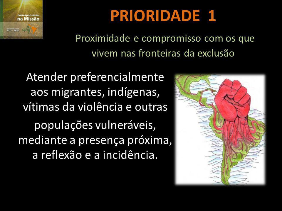 PRIORIDADE 1 Proximidade e compromisso com os que vivem nas fronteiras da exclusão Atender preferencialmente aos migrantes, indígenas, vítimas da violência e outras populações vulneráveis, mediante a presença próxima, a reflexão e a incidência.