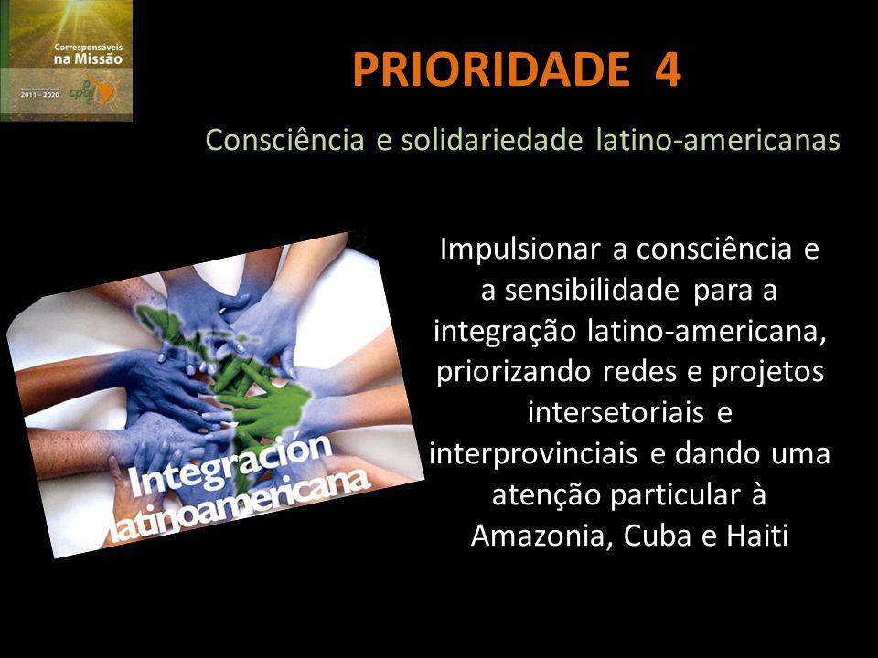 PRIORIDADE 4 Consciência e solidariedade latino-americanas Impulsionar a consciência e a sensibilidade para a integração latino-americana, priorizando redes e projetos intersetoriais e interprovinciais e dando uma atenção particular à Amazonia, Cuba e Haiti