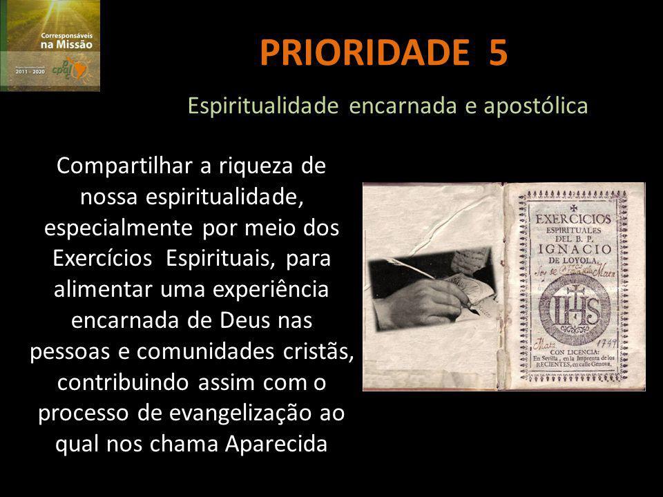 PRIORIDADE 5 Espiritualidade encarnada e apostólica Compartilhar a riqueza de nossa espiritualidade, especialmente por meio dos Exercícios Espirituais, para alimentar uma experiência encarnada de Deus nas pessoas e comunidades cristãs, contribuindo assim com o processo de evangelização ao qual nos chama Aparecida