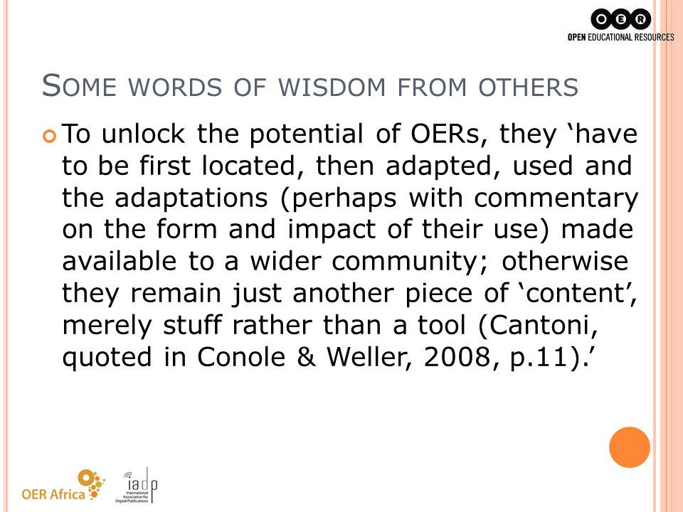 S OME WORDS OF WISDOM FROM OTHERS To unlock the potential of OERs, they have to be first located, then adapted, used and the adaptations (perhaps with