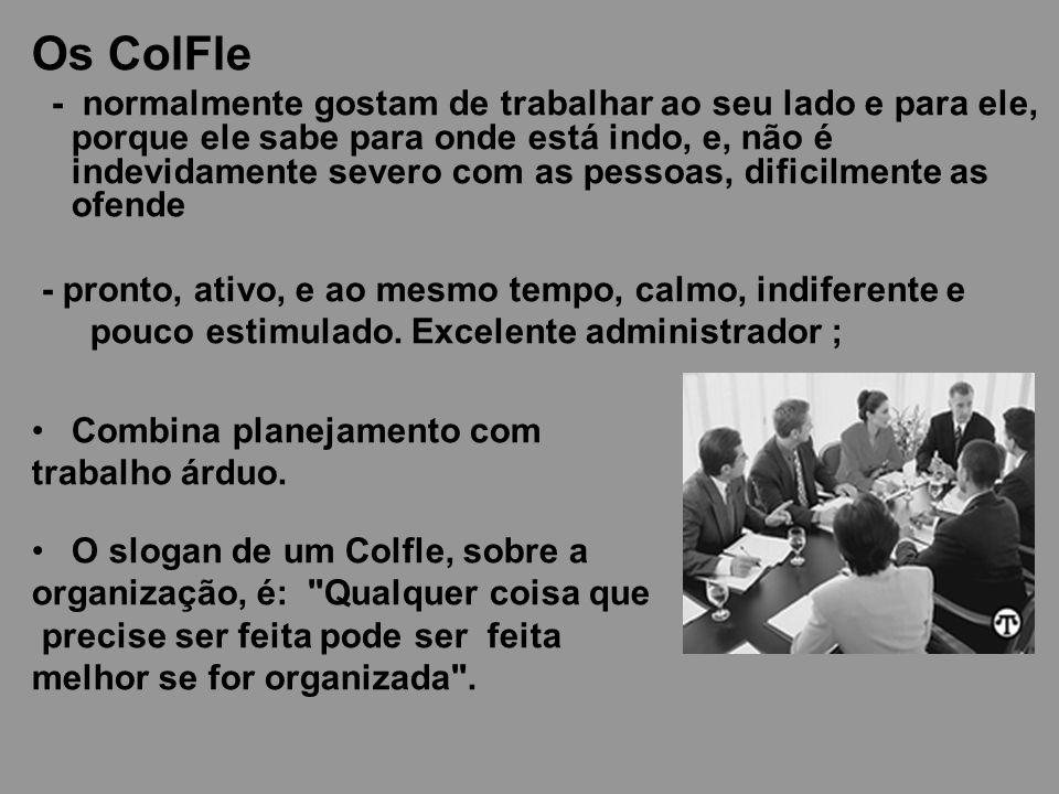 Os ColFle - normalmente gostam de trabalhar ao seu lado e para ele, porque ele sabe para onde está indo, e, não é indevidamente severo com as pessoas,