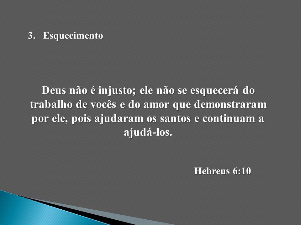 Deus não é injusto; ele não se esquecerá do trabalho de vocês e do amor que demonstraram por ele, pois ajudaram os santos e continuam a ajudá-los. Heb