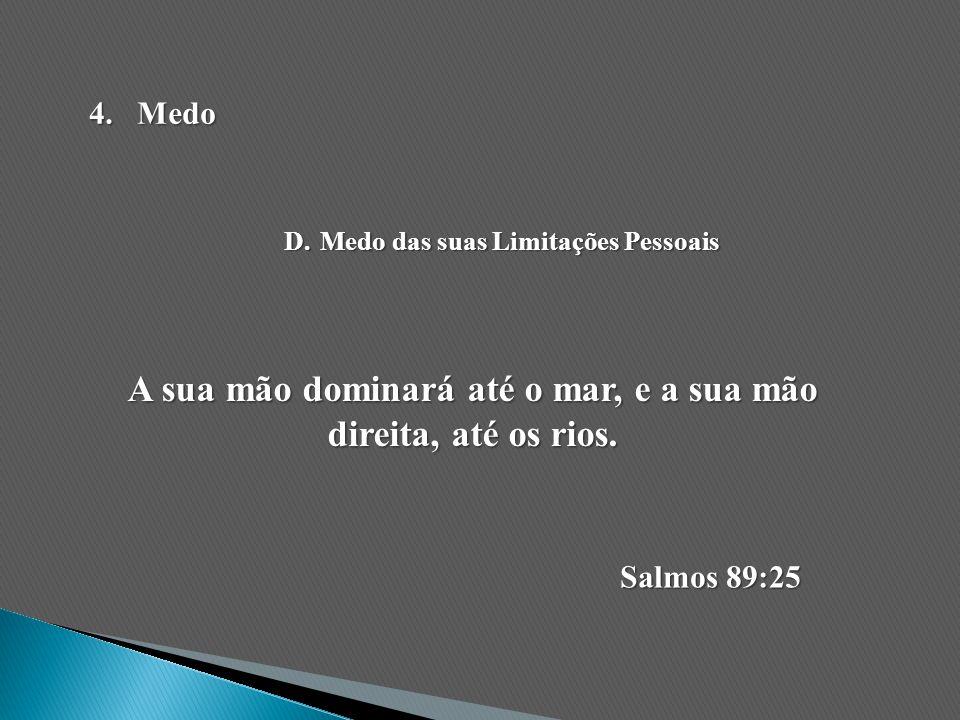 A sua mão dominará até o mar, e a sua mão direita, até os rios. Salmos 89:25 4.Medo D.Medo das suas Limitações Pessoais