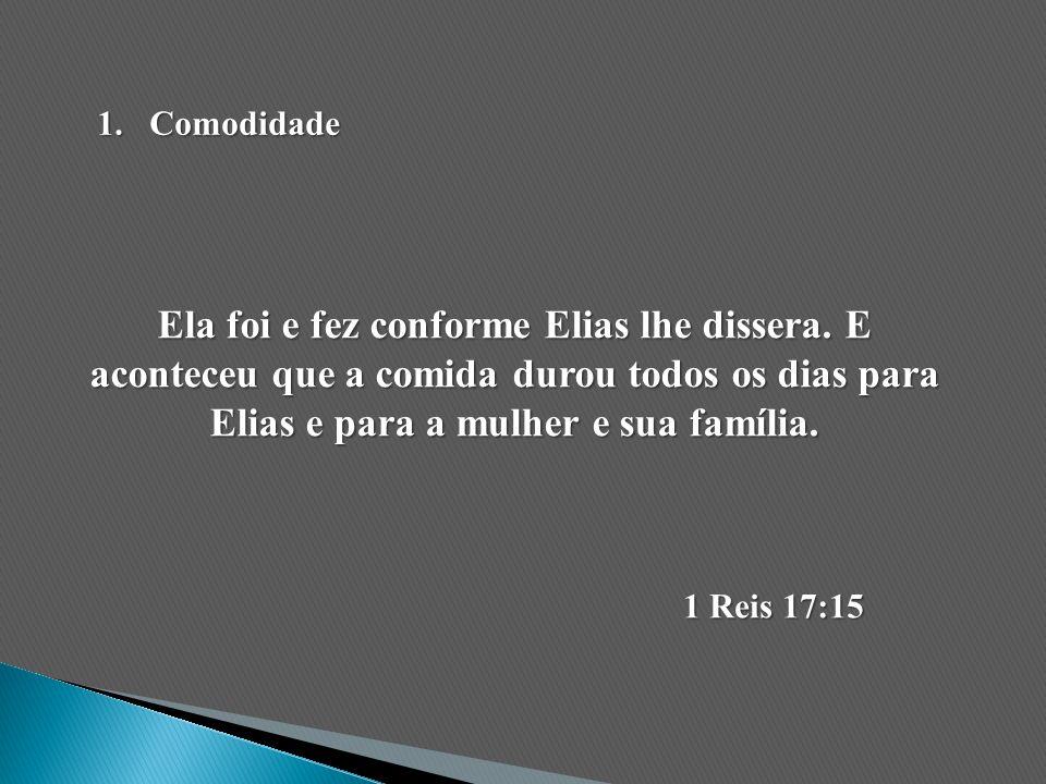 Ela foi e fez conforme Elias lhe dissera. E aconteceu que a comida durou todos os dias para Elias e para a mulher e sua família. 1 Reis 17:15 1.Comodi