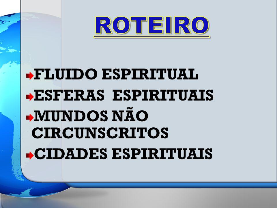 FLUIDO ESPIRITUAL ESFERAS ESPIRITUAIS MUNDOS NÃO CIRCUNSCRITOS CIDADES ESPIRITUAIS