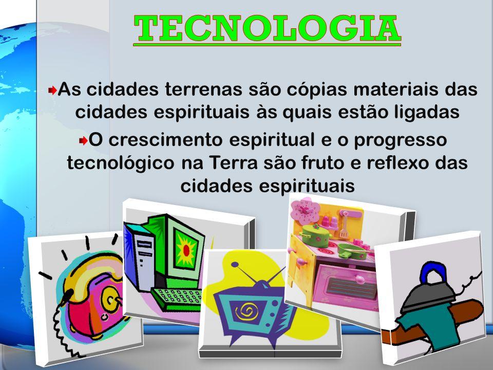 As cidades terrenas são cópias materiais das cidades espirituais às quais estão ligadas O crescimento espiritual e o progresso tecnológico na Terra são fruto e reflexo das cidades espirituais
