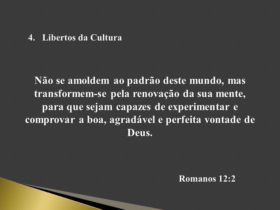 4.Libertos da Cultura Não se amoldem ao padrão deste mundo, mas transformem-se pela renovação da sua mente, para que sejam capazes de experimentar e c