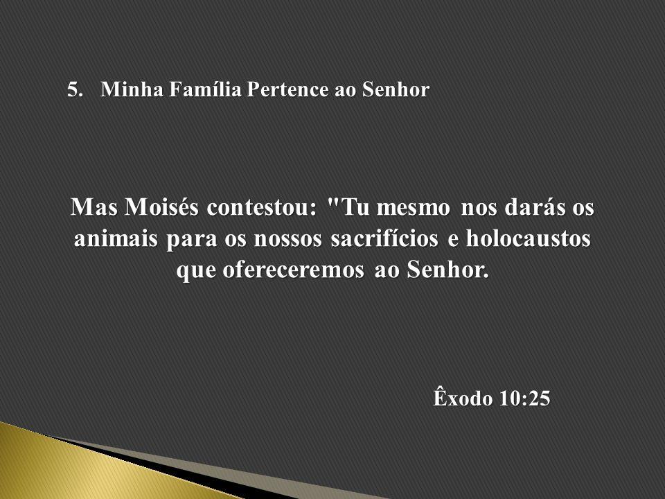 5.Minha Família Pertence ao Senhor Mas Moisés contestou: