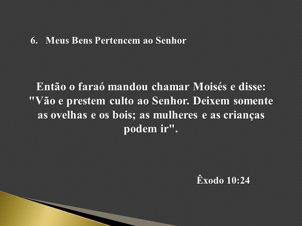 6.Meus Bens Pertencem ao Senhor Então o faraó mandou chamar Moisés e disse: