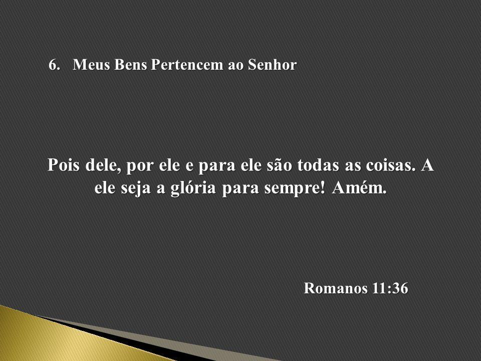 6.Meus Bens Pertencem ao Senhor Pois dele, por ele e para ele são todas as coisas. A ele seja a glória para sempre! Amém. Romanos 11:36
