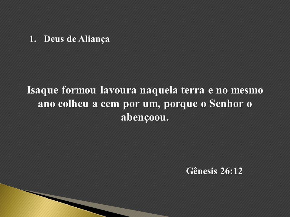 1.Deus de Aliança Isaque formou lavoura naquela terra e no mesmo ano colheu a cem por um, porque o Senhor o abençoou. Gênesis 26:12