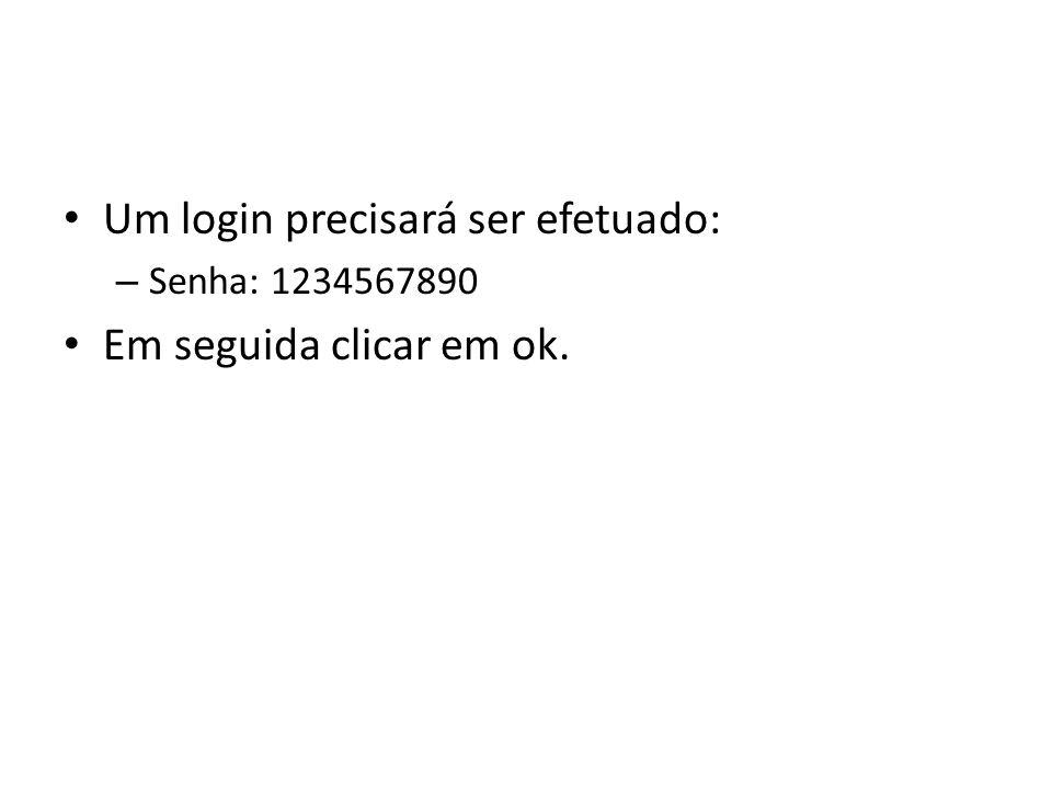 Um login precisará ser efetuado: – Senha: 1234567890 Em seguida clicar em ok.