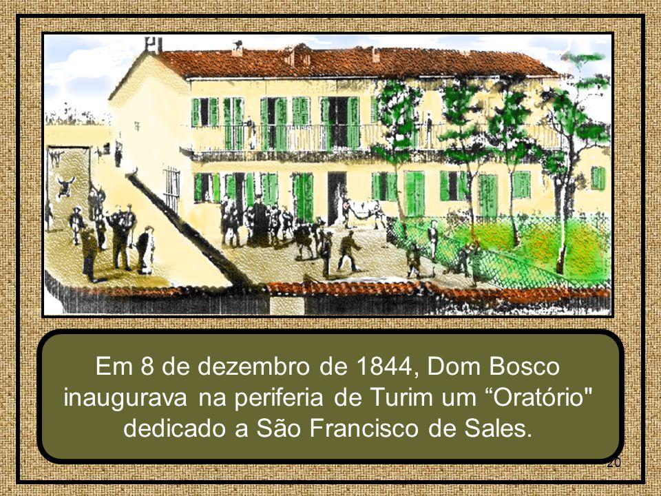 20 Em 8 de dezembro de 1844, Dom Bosco inaugurava na periferia de Turim um Oratório dedicado a São Francisco de Sales.