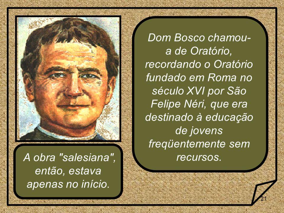 21 Dom Bosco chamou- a de Oratório, recordando o Oratório fundado em Roma no século XVI por São Felipe Néri, que era destinado à educação de jovens freqüentemente sem recursos.