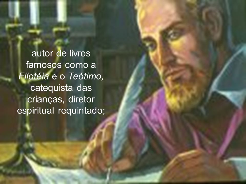 25 autor de livros famosos como a Filotéia e o Teótimo, catequista das crianças, diretor espiritual requintado;