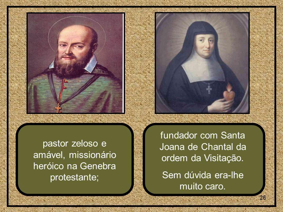 26 pastor zeloso e amável, missionário heróico na Genebra protestante; fundador com Santa Joana de Chantal da ordem da Visitação.