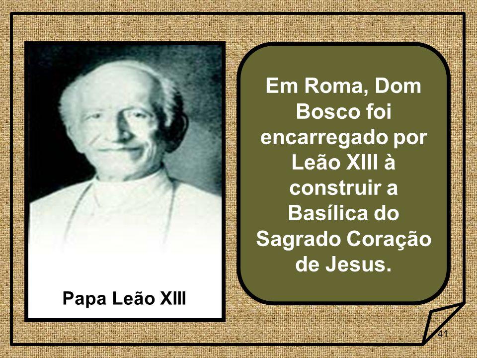 41 Em Roma, Dom Bosco foi encarregado por Leão XIII à construir a Basílica do Sagrado Coração de Jesus.