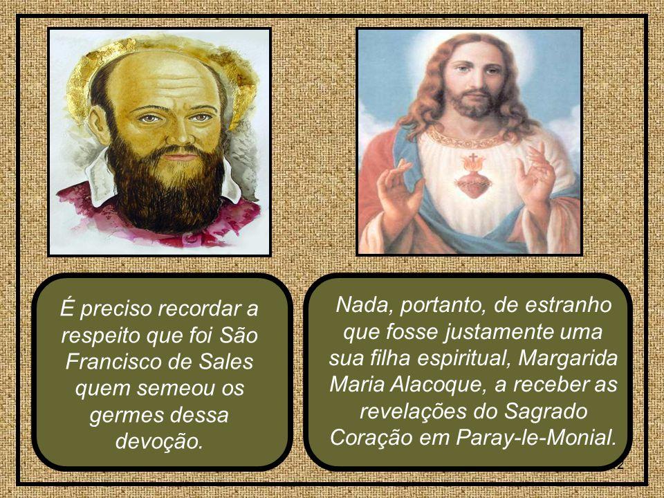 42 Nada, portanto, de estranho que fosse justamente uma sua filha espiritual, Margarida Maria Alacoque, a receber as revelações do Sagrado Coração em Paray-le-Monial.