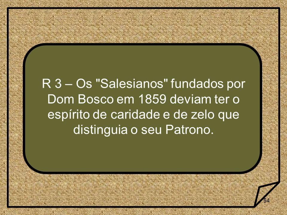54 R 3 – Os Salesianos fundados por Dom Bosco em 1859 deviam ter o espírito de caridade e de zelo que distinguia o seu Patrono.