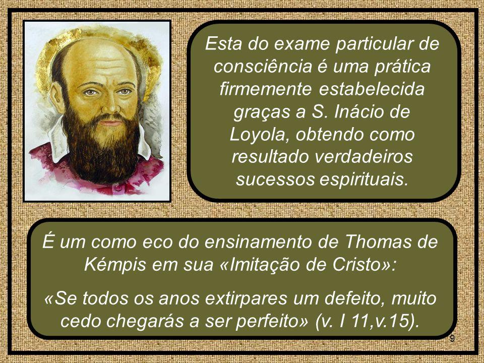 9 É um como eco do ensinamento de Thomas de Kémpis em sua «Imitação de Cristo»: «Se todos os anos extirpares um defeito, muito cedo chegarás a ser perfeito» (v.