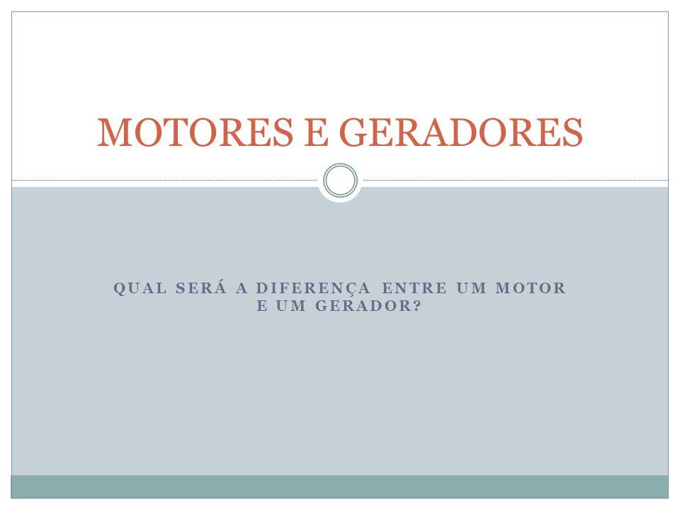 QUAL SERÁ A DIFERENÇA ENTRE UM MOTOR E UM GERADOR? MOTORES E GERADORES