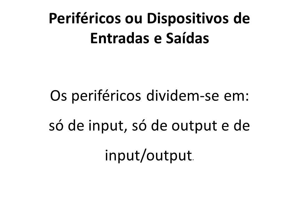 Periféricos ou Dispositivos de Entradas e Saídas Os periféricos dividem-se em: só de input, só de output e de input/output.