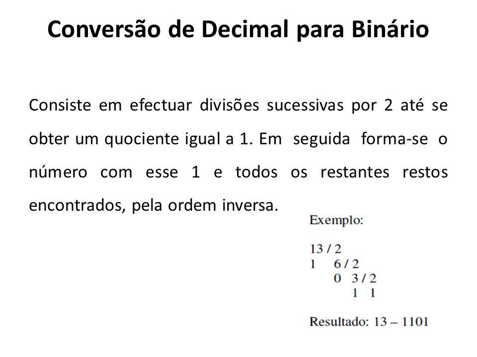 Conversão de Decimal para Binário Consiste em efectuar divisões sucessivas por 2 até se obter um quociente igual a 1. Em seguida forma-se o número com