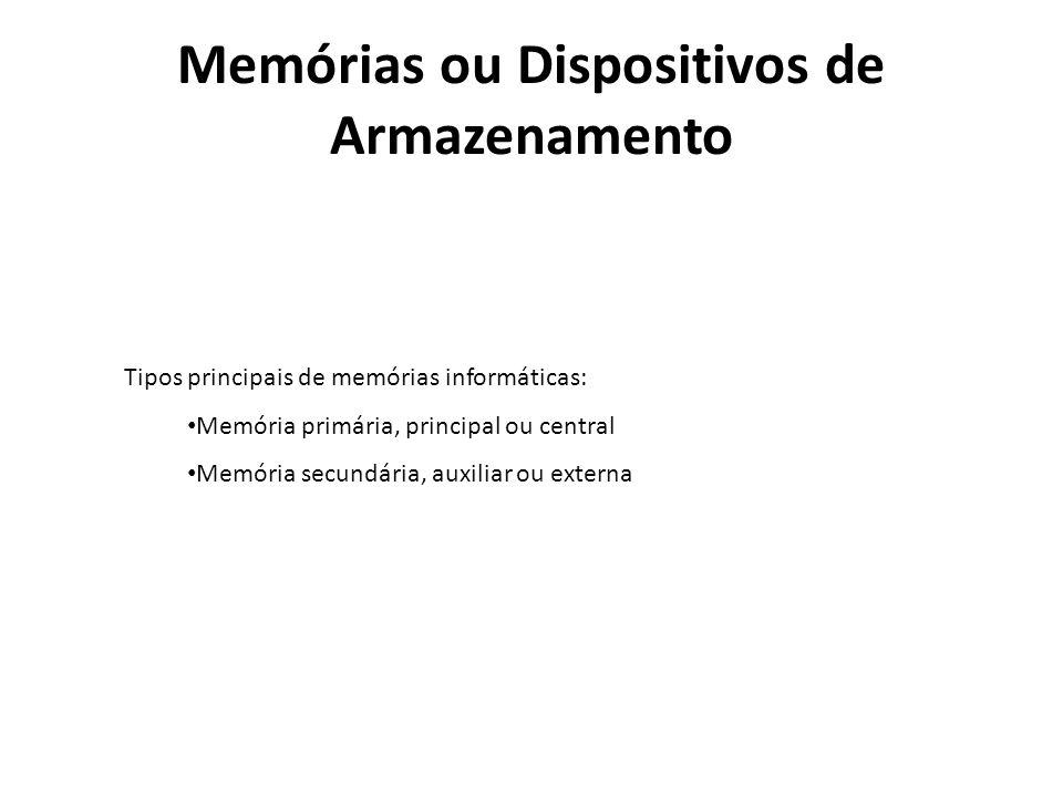 Memórias ou Dispositivos de Armazenamento Tipos principais de memórias informáticas: Memória primária, principal ou central Memória secundária, auxili