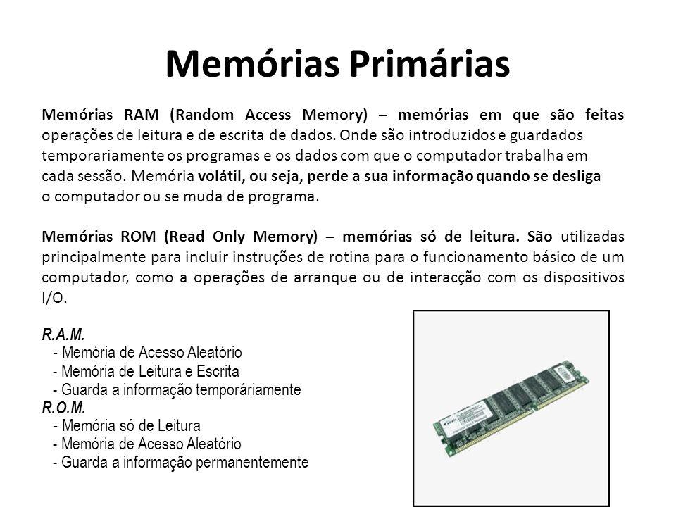 Memórias Primárias Memórias RAM (Random Access Memory) – memórias em que são feitas operações de leitura e de escrita de dados. Onde são introduzidos