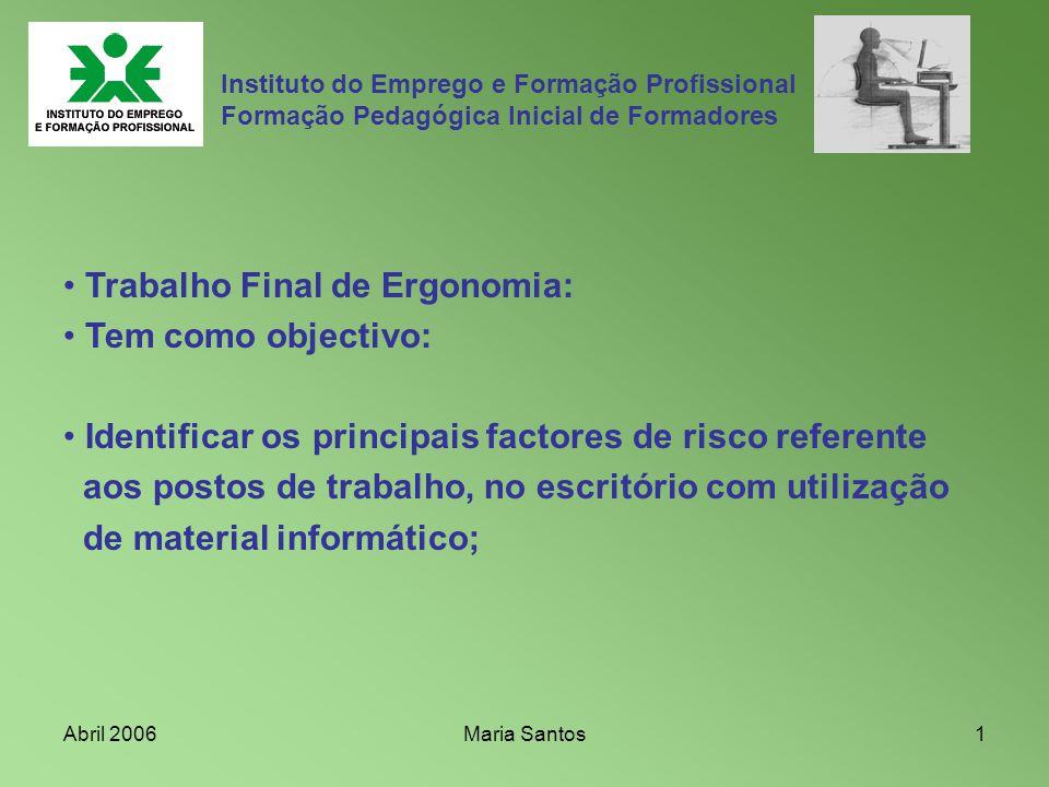 Abril 2006Maria Santos1 Trabalho Final de Ergonomia: Tem como objectivo: Identificar os principais factores de risco referente aos postos de trabalho,