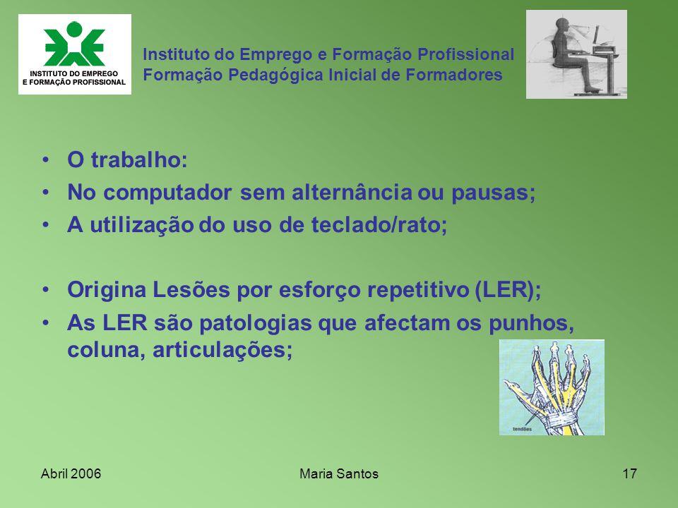 Abril 2006Maria Santos17 Instituto do Emprego e Formação Profissional Formação Pedagógica Inicial de Formadores O trabalho: No computador sem alternân