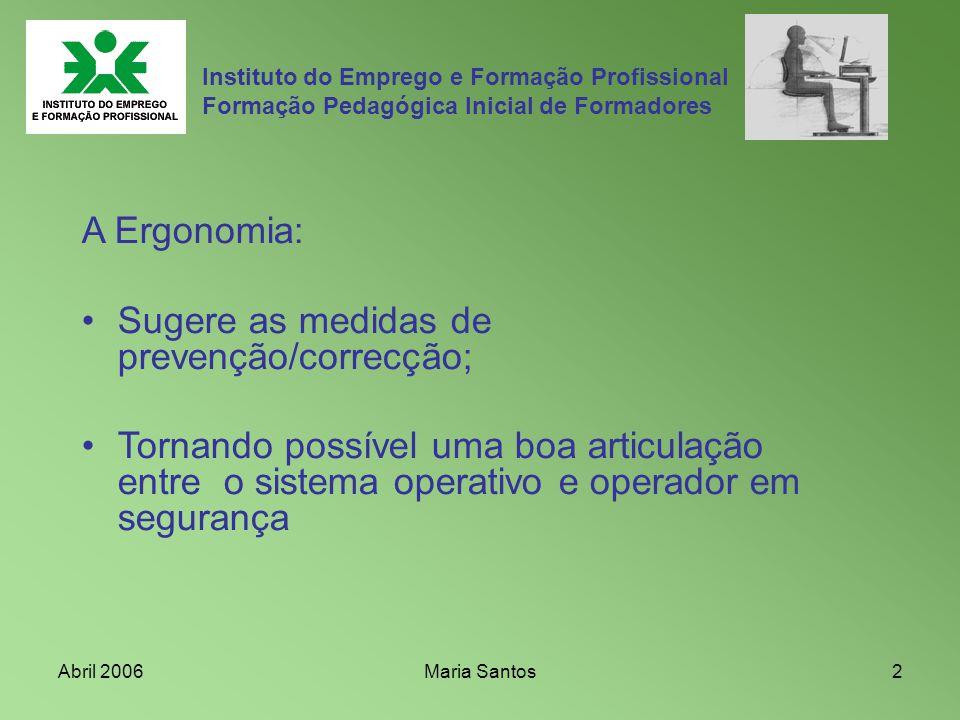 Abril 2006Maria Santos2 Instituto do Emprego e Formação Profissional Formação Pedagógica Inicial de Formadores A Ergonomia: Sugere as medidas de preve