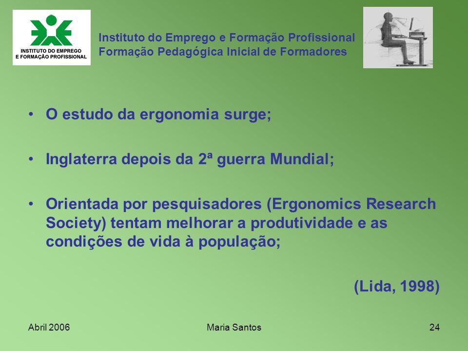 Abril 2006Maria Santos24 Instituto do Emprego e Formação Profissional Formação Pedagógica Inicial de Formadores O estudo da ergonomia surge; Inglaterr