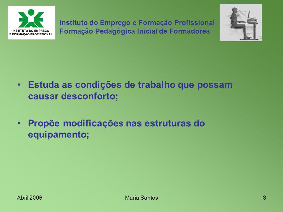 Abril 2006Maria Santos4 Instituto do Emprego e Formação Profissional Formação Pedagógica Inicial de Formadores A Ergonomia, deriva (do Grego ergon – trabalho e nomos – regra, conhecimento, saber)