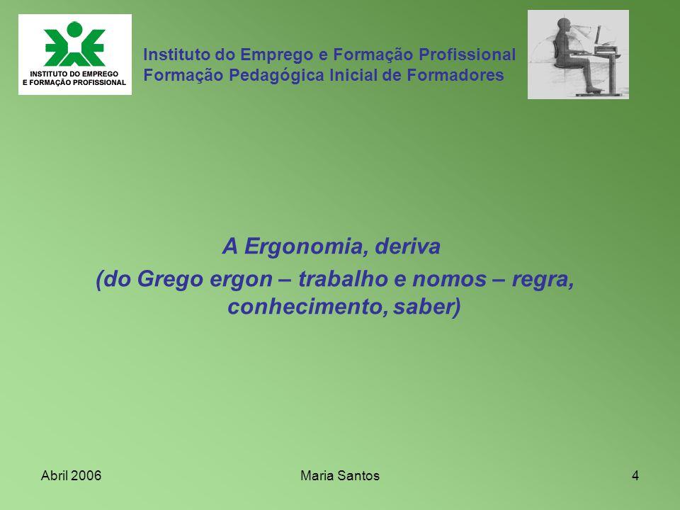 Abril 2006Maria Santos4 Instituto do Emprego e Formação Profissional Formação Pedagógica Inicial de Formadores A Ergonomia, deriva (do Grego ergon – t