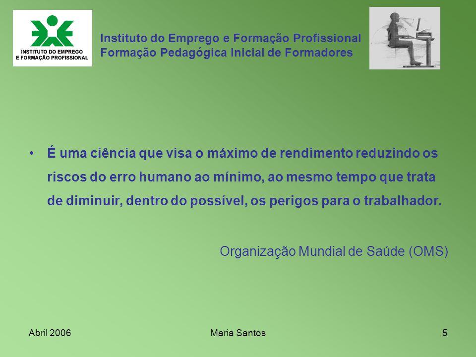 Abril 2006Maria Santos5 Instituto do Emprego e Formação Profissional Formação Pedagógica Inicial de Formadores É uma ciência que visa o máximo de rend