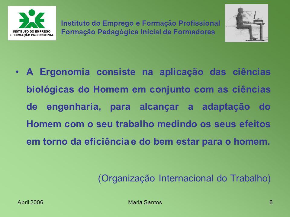 Abril 2006Maria Santos7 Instituto do Emprego e Formação Profissional Formação Pedagógica Inicial de Formadores A Ergonomia é uma área do conhecimento interdisciplinar; Interage com a Psicologia, Fisiologia, Antropometria, Biomecânica, Engenharia, Informática;