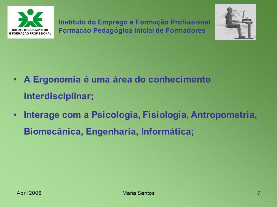 Abril 2006Maria Santos7 Instituto do Emprego e Formação Profissional Formação Pedagógica Inicial de Formadores A Ergonomia é uma área do conhecimento
