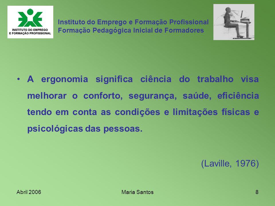 Abril 2006Maria Santos8 Instituto do Emprego e Formação Profissional Formação Pedagógica Inicial de Formadores A ergonomia significa ciência do trabal